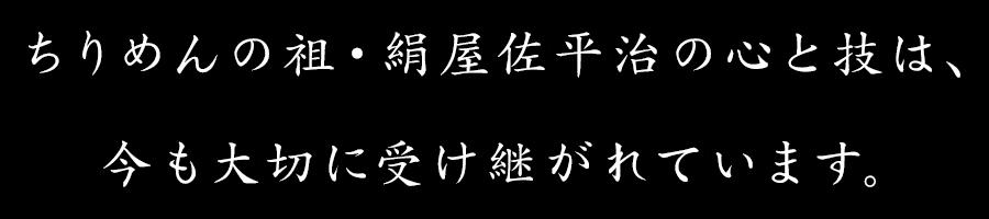 ちりめんの祖・絹屋佐平治の心と技は、今も大切に受け継がれています。